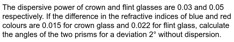 The dispersive power of crown and flint glasses are 0.03 and 0.05 respectively. If the difference in the refractive indices of blue and red colours are 0.015 for crown glass and 0.022 for flint glass, calculate the angles of the two prisms for a deviation 2° without dispersion.