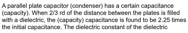 A parallel plate capacitor (condenser) has a certain capacitance (capacity). When 2/3 rd of the distance between the plates is filled with a dielectric, the (capacity) capacitance is found to be 2.25 times the initial capacitance. The dielectric constant of the dielectric