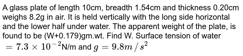 A glass plate of length 10cm, breadth 1.54cm and thickness 0.20cm weighs 8.2g in air. It is held vertically with the long side horizontal and the lower half under water. The apparent weight of the plate, is found to be (W+0.179)gm.wt. Find W. Surface tension of water `= 7.3 xx 10^(-2) `N/m and  `g = 9.8m//s^2`