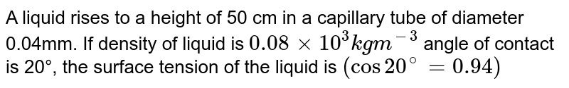 A liquid rises to a height of 50 cm in a capillary tube of diameter 0.04mm. If density of liquid is `0.08 xx 10^3 kg m^(-3)` angle of contact is 20°, the surface tension of the liquid is `(cos 20^@  = 0.94)`