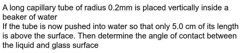 A long capillary tube of radius 0.2mm is placed vertically inside a beaker of water  <br>  If the tube is now pushed into water so that only 5.0 cm of its length is above the surface. Then determine the angle of contact between the liquid and glass surface