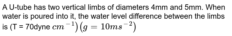 A U-tube has two vertical limbs of diameters 4mm and 5mm. When water is poured into it, the water level difference between the limbs is (T = 70dyne `cm^(-1) ) (g=10ms^(-2))`