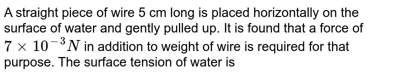 A straight piece of wire 5 cm long is placed horizontally on the surface of water and gently pulled up. It is found that a force of `7 xx 10^(-2) N` in addition to weight of wire is required for that purpose. The surface tension of water is