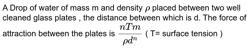 A Drop  of water  of mass  m and density  ` rho`  placed  between  two  well  cleaned  glass  plates  , the  distance  between  which  is d.  The force  of  attraction  between  the plates  is ` ( n T m)/( rho d ^(n)) ` ( T= surface  tension )