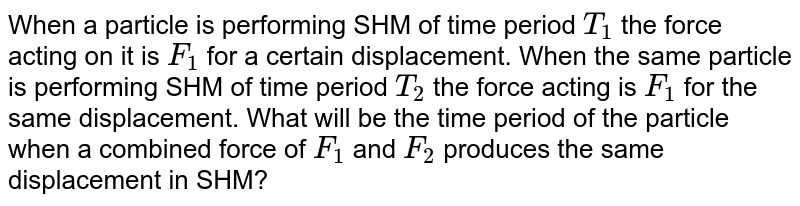 When a particle is performing SHM of time period `T_1` the force acting on it is `F_1` for a certain displacement. When the same particle is performing SHM of time period `T_2` the force acting is `F_1` for the same displacement. What will be the time period of the particle when a combined force of `F_1` and `F_2` produces the same displacement in SHM?