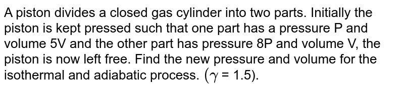 A piston divides a closed gas cylinder into two parts. Initially the piston is kept pressed such that one part has a pressure P and volume 5V and the other part has pressure 8P and volume V, the piston is now left free. Find the new pressure and volume for the isothermal and adiabatic process. `( gamma ` = 1.5).