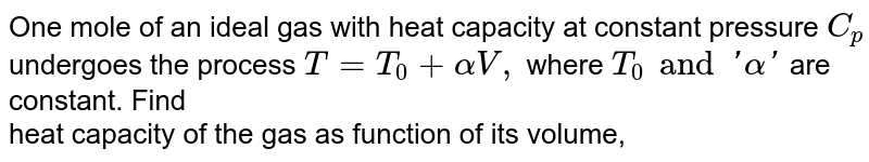 One mole of an ideal gas with heat capacity at constant pressure `C_p` undergoes the process `T=T_0 + alpha V,` where `T_0  and ' alpha '` are constant. Find <br>   heat capacity of the gas as function of its volume,