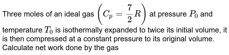 Three moles of an ideal gas `(C_p = 7/2 R)` at pressure `P_0` and temperature `T_0` is isothermally expanded to twice its initial volume, it is then compressed at a constant pressure to its original volume. <br>  Calculate net work done by the gas