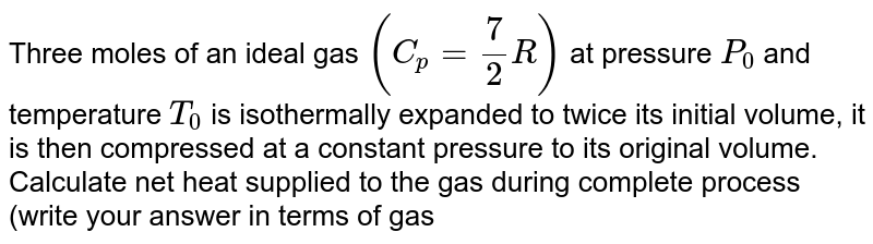 Three moles of an ideal gas `(C_p = 7/2 R)` at pressure `P_0` and temperature `T_0` is isothermally expanded to twice its initial volume, it is then compressed at a constant pressure to its original volume. <br>  Calculate net heat supplied to the gas during complete process (write your answer in terms of gas
