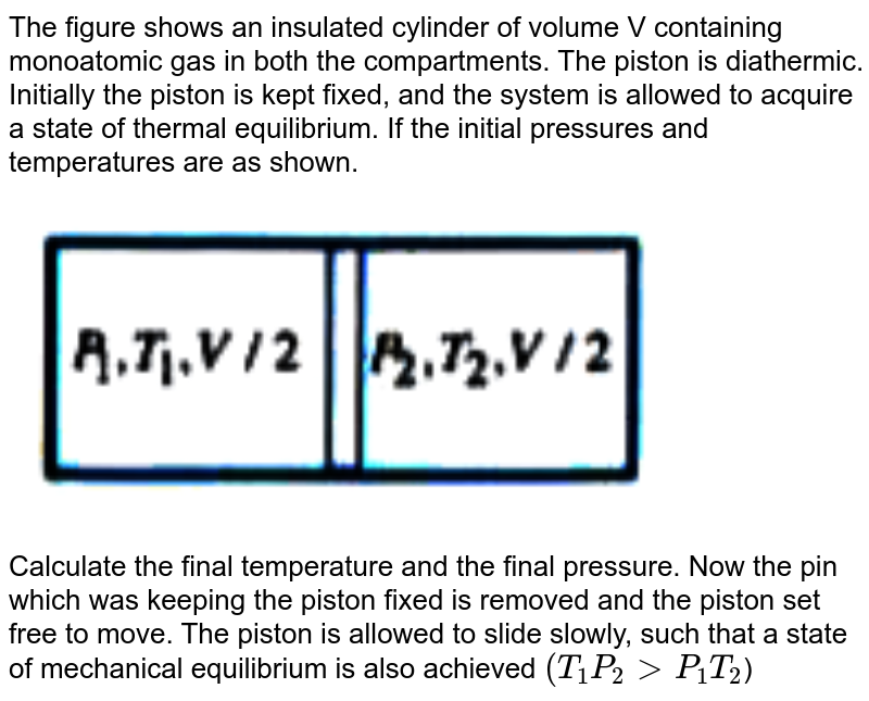 """The figure shows an insulated cylinder of volume V containing monoatomic gas in both the compartments. The piston is diathermic. Initially the piston is kept fixed, and the system is allowed to acquire a state of thermal equilibrium. If the initial pressures and temperatures are as shown. <br> <img src=""""https://doubtnut-static.s.llnwi.net/static/physics_images/AKS_ELT_AI_PHY_XI_V01_D_C07_E05_055_Q01.png"""" width=""""80%""""> <br>  Calculate the final temperature and the final pressure. Now the pin which was keeping the piston fixed is removed and the piston set free to move. The piston is allowed to slide slowly, such that a state of mechanical equilibrium is also achieved `(T_1 P_2 gt P_1  T_2`)"""