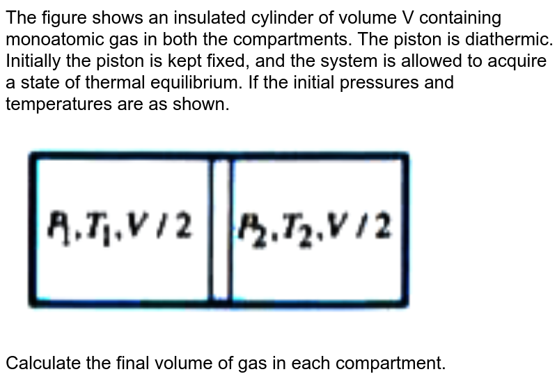 """The figure shows an insulated cylinder of volume V containing monoatomic gas in both the compartments. The piston is diathermic. Initially the piston is kept fixed, and the system is allowed to acquire a state of thermal equilibrium. If the initial pressures and temperatures are as shown. <br> <img src=""""https://doubtnut-static.s.llnwi.net/static/physics_images/AKS_ELT_AI_PHY_XI_V01_D_C07_E05_056_Q01.png"""" width=""""80%""""> <br>  Calculate the final volume of gas in each compartment."""