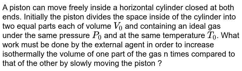 A piston can move freely inside a horizontal cylinder closed at both ends. Initially the piston divides the space inside of the cylinder into two equal parts each of volume `V_0` and containing an ideal gas under the same pressure `P_0` and at the same temperature `T _0`. What work must be done by the external agent in order to increase isothermally the volume of one part of the gas n times compared to that of the other by slowly moving the piston ?