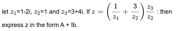 let `z_1`=1-2i, `z_2`=1 and `z_3`=3+4i. If `z=((1)/z_1+(3)/z_2)(z_3)/z_2` : then express z in the form A + Ib.