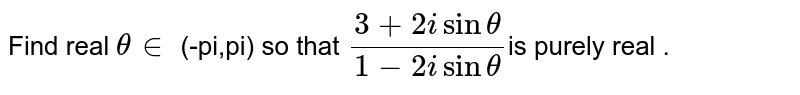Find real  `theta in` (-pi,pi) so that  `(3+2isintheta)/(1-2isintheta)`is purely real .