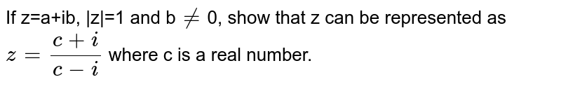 If z=a+ib,  z =1 and b`ne`0, show that z can be represented as `z=(c+i)/(c-i)` where c is a real number.