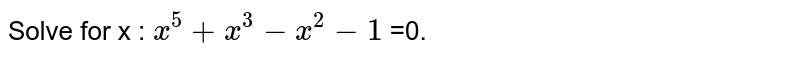 Solve for x : `x^5+x^3-x^2-1` =0.
