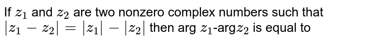 If `z_1` and `z_2` are two nonzero complex numbers such that `|z_1-z_2|=|z_1|-|z_2|` then arg `z_1`-arg`z_2` is equal to