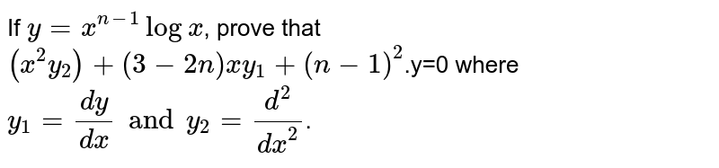 If ` y=x^(n-1) log x`, prove that `(x^2y_2)+(3-2n)xy_1+(n-1)^2`.y=0 where` y_1=dy/dx and y_2=(d^2)/(dx^2)`.