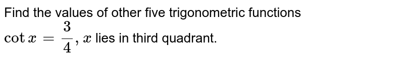Find the values  of other five trigonometric functions <br> `cotx=(3)/(4),x` lies in third quadrant.