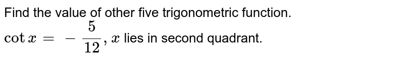 Find the value of other five trigonometric function. <br> `cotx=-(5)/(12),x` lies in second quadrant.