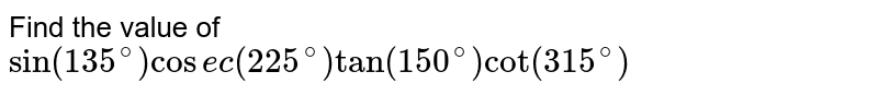 Find the value of <br> `sin(135^(@))cosec(225^(@))tan(150^(@))cot(315^(@))`