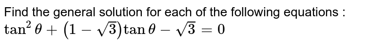 Find the general solution for each of the following equations : <br> `tan^(2)theta+(1-sqrt(3))tantheta-sqrt(3)=0`