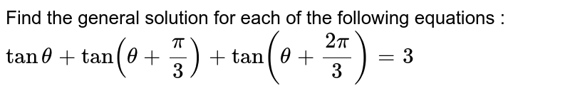 Find the general solution for each of the following equations : <br> `tantheta+tan(theta+(pi)/(3))+tan(theta+(2pi)/(3))=3`
