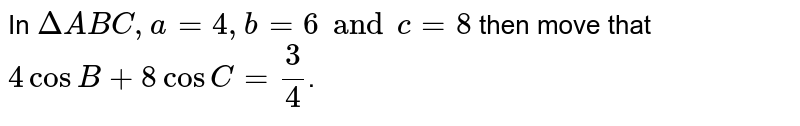 In `DeltaABC,a=4,b=6andc=8` then move that `4cosB+8cosC=(3)/(4)`.