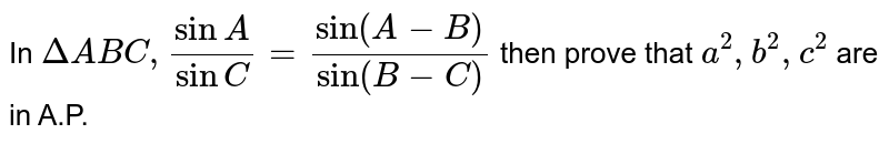 In `DeltaABC,(sinA)/(sinC)=(sin(A-B))/(sin(B-C))` then prove that `a^(2),b^(2),c^(2)` are in A.P.
