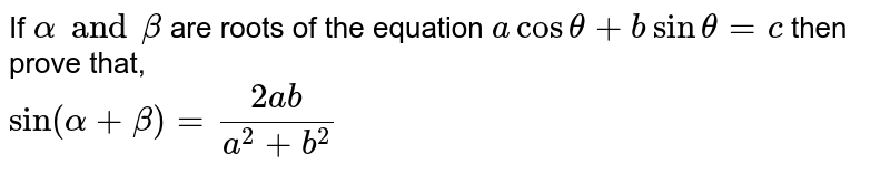 If `alpha and beta` are roots of the equation `acostheta+bsintheta=c` then prove that, <br> `sin(alpha+beta)=(2ab)/(a^(2)+b^(2))`