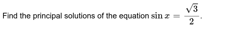 Find the principal solutions of the equation `sinx=sqrt(3)/(2)`.