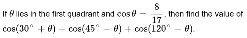 If `theta` lies in the first quadrant and `costheta=(8)/(17)`, then find the value of `cos(30^(@)+theta)+cos(45^(@)-theta)+cos(120^(@)-theta)`.