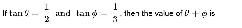If `tantheta=(1)/(2)andtanphi=(1)/(3)`, then the value of `theta+phi` is