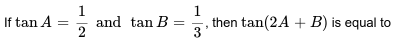 If `tanA=(1)/(2)andtanB=(1)/(3)`, then `tan(2A+B)` is equal to
