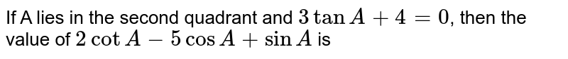 If A lies in the second quadrant and `3tanA+4=0`, then the value of `2cotA-5cosA+sinA` is