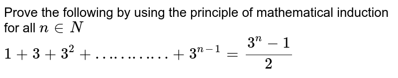 Prove the following by using the principle of mathematical induction for all `n in N`   <br>  `1+3+3^2 +…………+3^(n-1) = (3^n -1)/(2)`