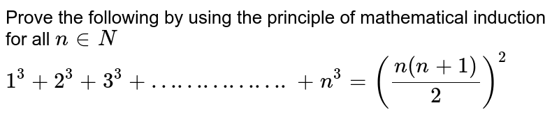 Prove the following by using the principle of mathematical induction for all `n in N`   <br>  `1^3 + 2^3 + 3^3 + …………….+ n^3= ((n(n+1))/(2))^2`