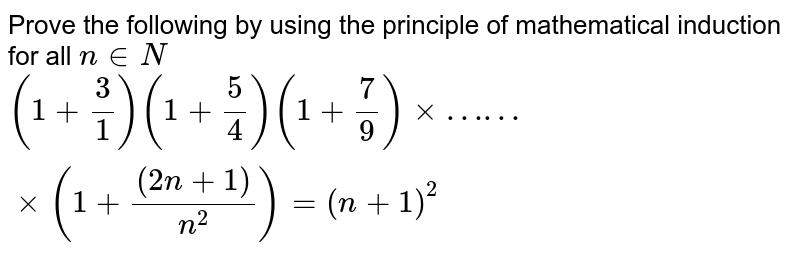 Prove the following by using the principle of mathematical induction for all `n in N`   <br>  `(1+3/1)(1+5/4) (1+7/9) xx …… xx (1+((2n+1))/(n^2)) =(n+1)^2`