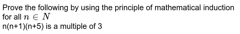 Prove the following by using the principle of mathematical induction for all `n in N`   <br>  n(n+1)(n+5) is a multiple of 3