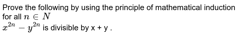 Prove the following by using the principle of mathematical induction for all `n in N`   <br>  `x^(2n) - y^(2n) ` is divisible by x + y .