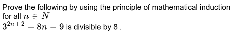Prove the following by using the principle of mathematical induction for all `n in N`   <br>  `3^(2n+2) - 8n -9` is divisible by 8 .