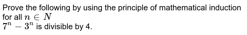 Prove the following by using the principle of mathematical induction for all `n in N`   <br>  `7^n - 3^n` is divisible by 4.
