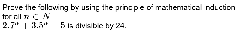 Prove the following by using the principle of mathematical induction for all `n in N`   <br>  `2.7^n + 3.5^n - 5` is divisible by 24.