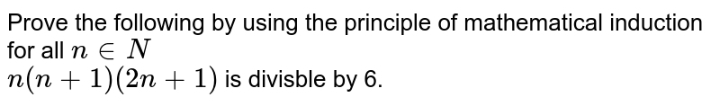 Prove the following by using the principle of mathematical induction for all `n in N`   <br>  `n(n+1)(2n+1)` is divisble by 6.