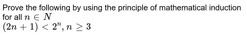 Prove the following by using the principle of mathematical induction for all `n in N`   <br>  `(2n+1) lt 2^n , n >= 3`