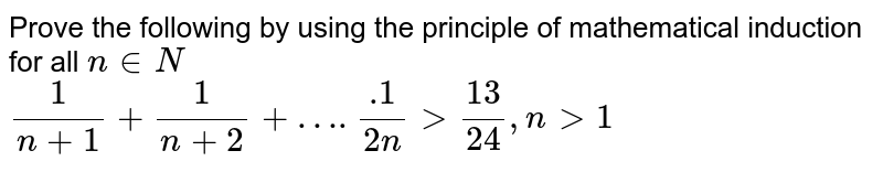 Prove the following by using the principle of mathematical induction for all `n in N`   <br>  `(1)/(n+1) + (1)/(n+2) +…..1/(2n) gt 13/24, n gt 1`