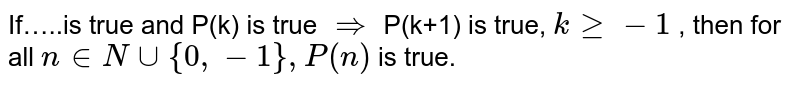If…..is true and P(k) is true `rArr ` P(k+1) is true, `k gt= - 1` , then for all `n in N cup {0,-1},P(n)` is true.