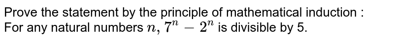 Prove the statement by the principle of mathematical induction : <br>  For any natural numbers `n, 7^n - 2^n` is divisible by 5.