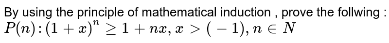 By using  the principle of mathematical induction , prove the follwing :   <br>  `P(n) :( 1+x)^n gt=1 + nx, x gt (-1) , n in N`