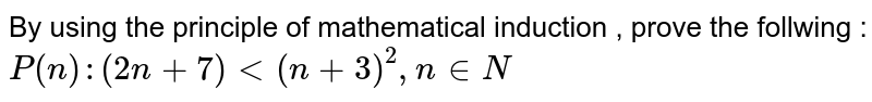 By using  the principle of mathematical induction , prove the follwing :   <br> `P(n) : (2n + 7) lt (n+3)^2 , n in N`